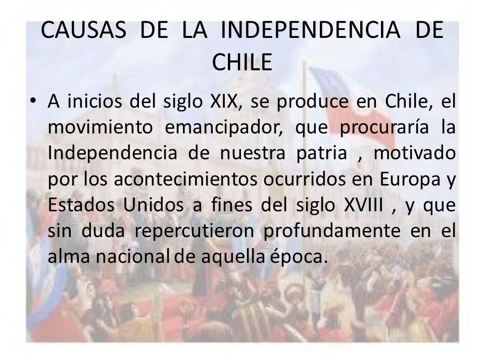 CAUSAS DE LA INDEPENDENCIA DE CHILE A inicios del siglo XIX, se produce en Chile, el movimiento emancipador, que procuraría la Independencia de nuestr