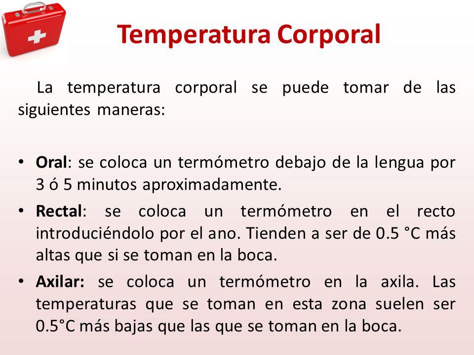 Temperatura Corporal La temperatura corporal se puede tomar de las siguientes maneras: Oral: se coloca un termómetro debajo de la lengua por 3 ó 5 min