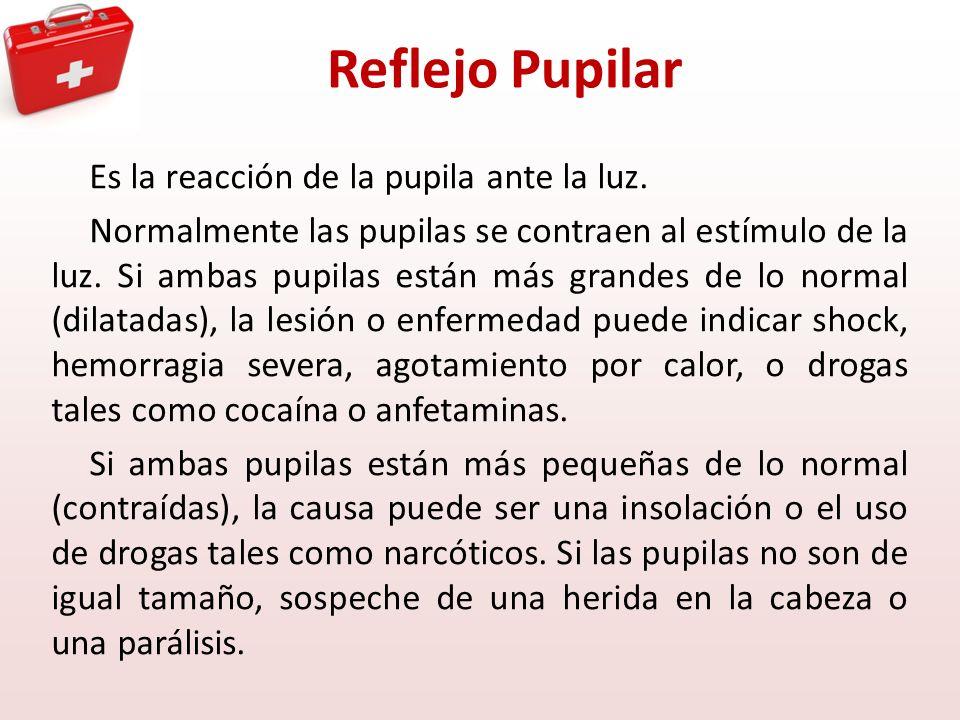 Reflejo Pupilar Es la reacción de la pupila ante la luz. Normalmente las pupilas se contraen al estímulo de la luz. Si ambas pupilas están más grandes