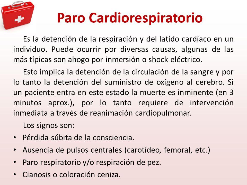 Paro Cardiorespiratorio Es la detención de la respiración y del latido cardíaco en un individuo. Puede ocurrir por diversas causas, algunas de las más
