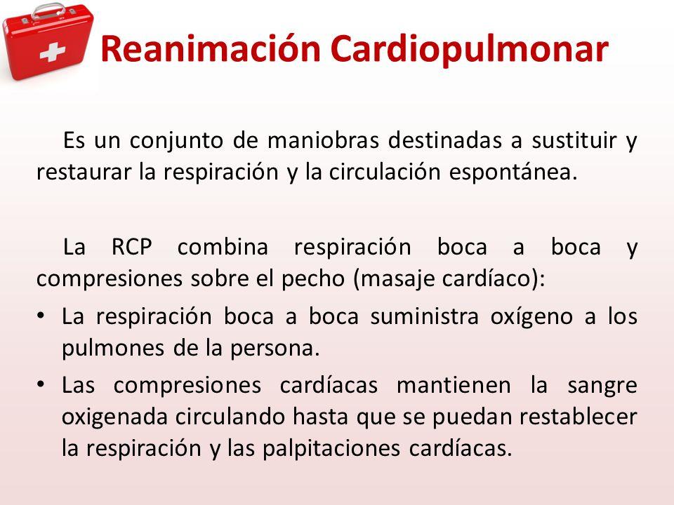 Reanimación Cardiopulmonar Es un conjunto de maniobras destinadas a sustituir y restaurar la respiración y la circulación espontánea. La RCP combina r