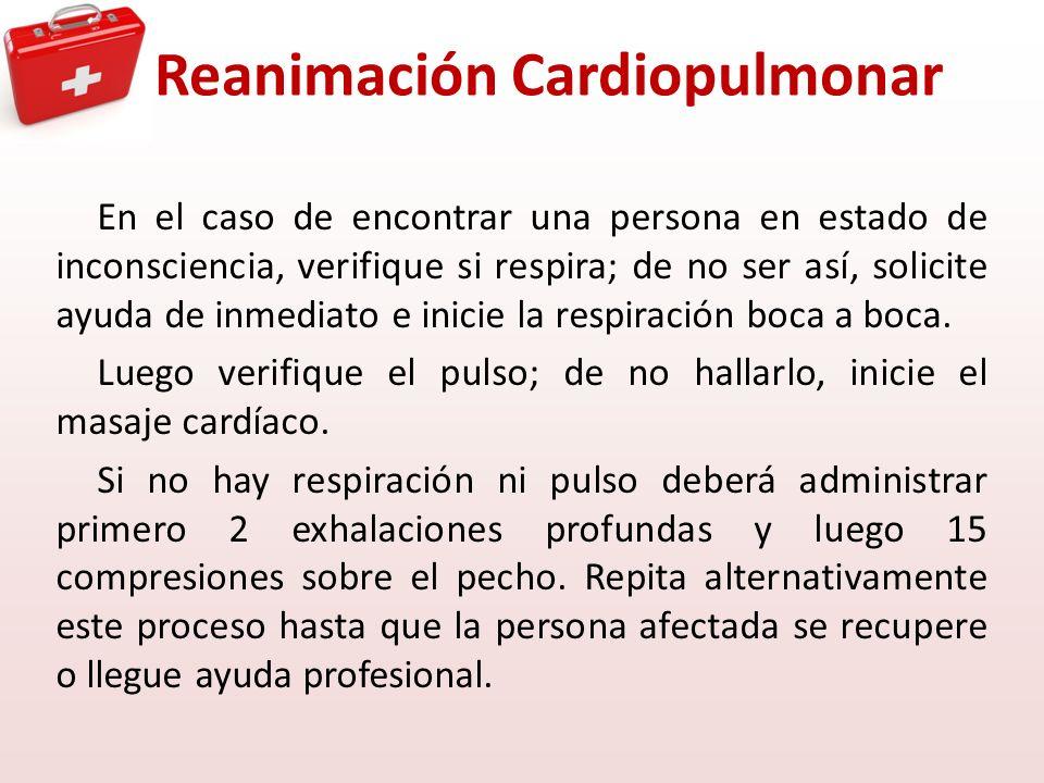 Reanimación Cardiopulmonar En el caso de encontrar una persona en estado de inconsciencia, verifique si respira; de no ser así, solicite ayuda de inme