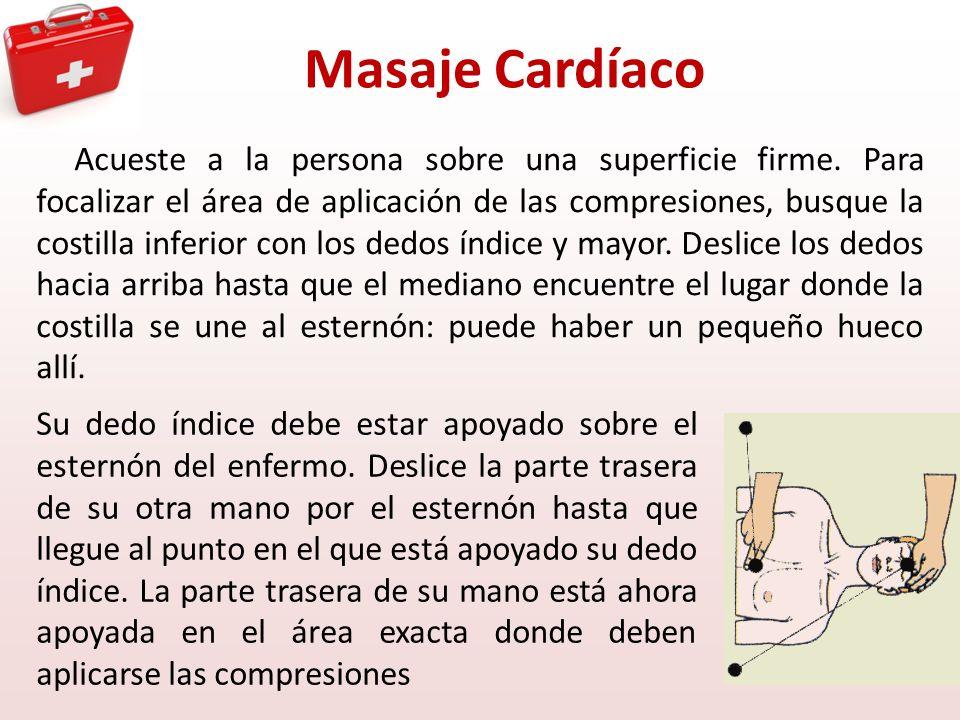 Masaje Cardíaco Acueste a la persona sobre una superficie firme. Para focalizar el área de aplicación de las compresiones, busque la costilla inferior