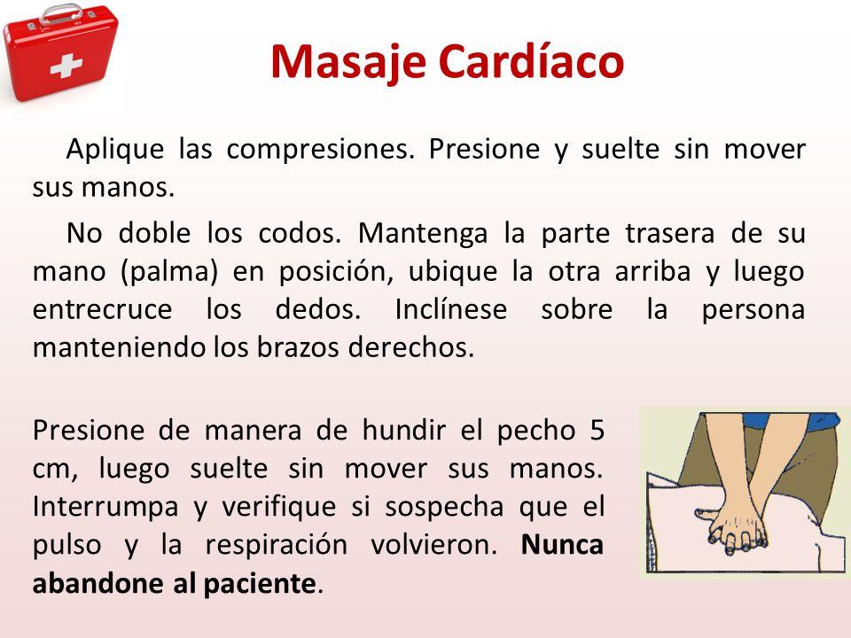 Masaje Cardíaco Aplique las compresiones. Presione y suelte sin mover sus manos. No doble los codos. Mantenga la parte trasera de su mano (palma) en p