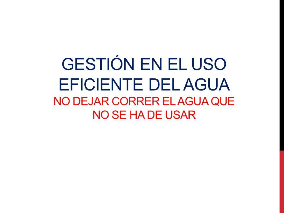 GESTIÓN EN EL USO EFICIENTE DEL AGUA NO DEJAR CORRER EL AGUA QUE NO SE HA DE USAR