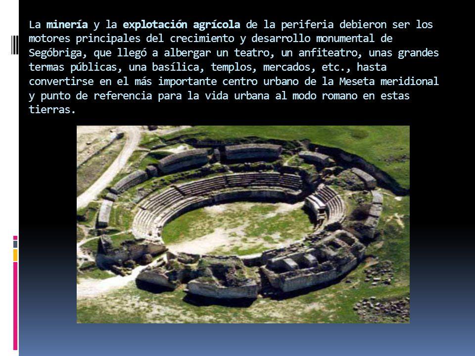 La minería y la explotación agrícola de la periferia debieron ser los motores principales del crecimiento y desarrollo monumental de Segóbriga, que ll