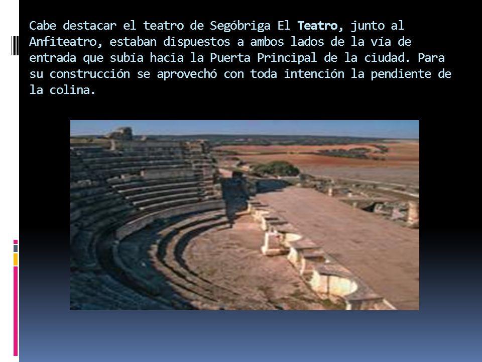 Cabe destacar el teatro de Segóbriga El Teatro, junto al Anfiteatro, estaban dispuestos a ambos lados de la vía de entrada que subía hacia la Puerta P