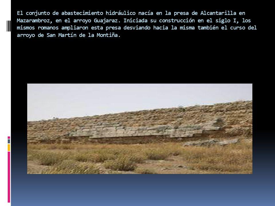 El conjunto de abastecimiento hidráulico nacía en la presa de Alcantarilla en Mazarambroz, en el arroyo Guajaraz. Iniciada su construcción en el siglo
