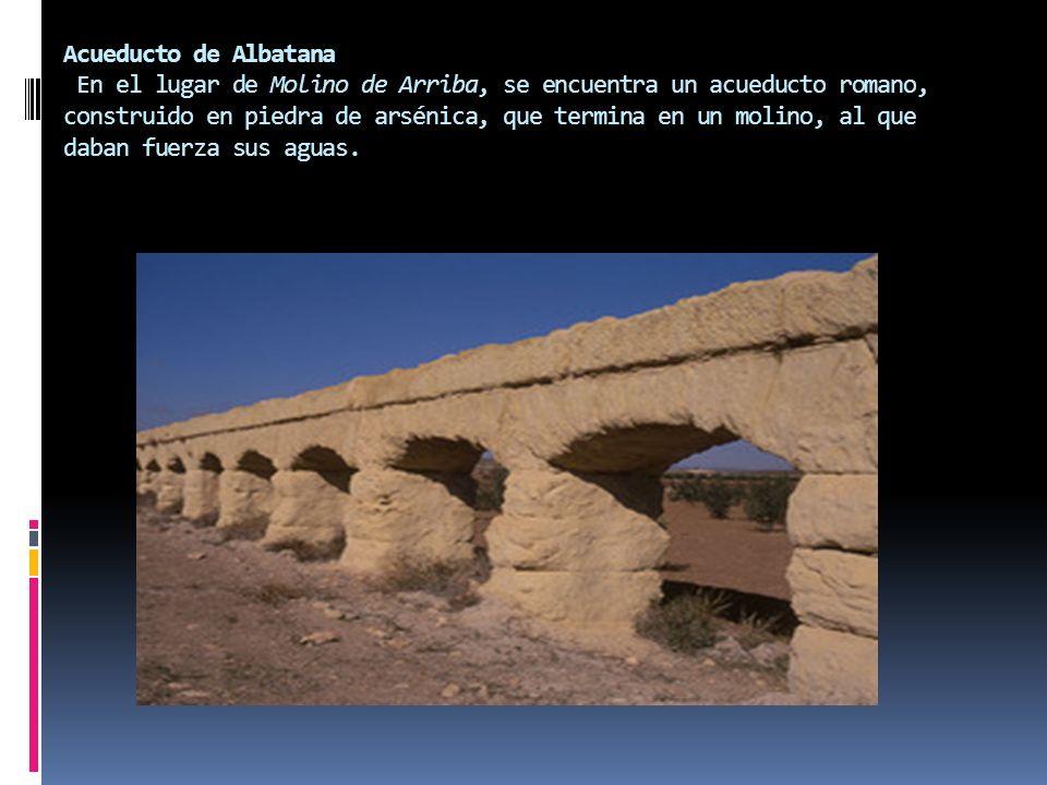 Acueducto de Albatana En el lugar de Molino de Arriba, se encuentra un acueducto romano, construido en piedra de arsénica, que termina en un molino, a