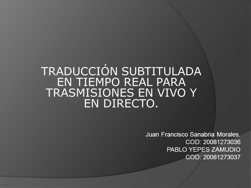 TRADUCCIÓN SUBTITULADA EN TIEMPO REAL PARA TRASMISIONES EN VIVO Y EN DIRECTO. Juan Francisco Sanabria Morales. COD: 20081273036 PABLO YEPES ZAMUDIO CO