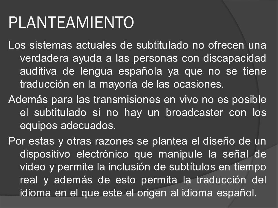 PLANTEAMIENTO Los sistemas actuales de subtitulado no ofrecen una verdadera ayuda a las personas con discapacidad auditiva de lengua española ya que n