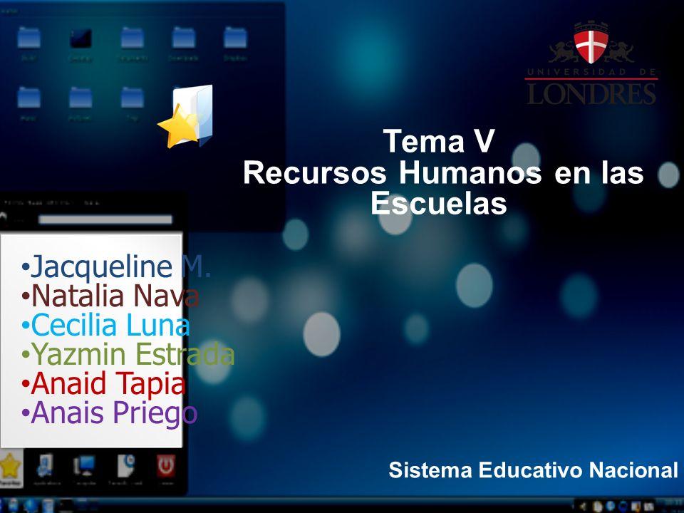 Sistema Educativo Nacional Jacqueline M. Natalia Nava Cecilia Luna Yazmin Estrada Anaid Tapia Anais Priego Tema V Recursos Humanos en las Escuelas