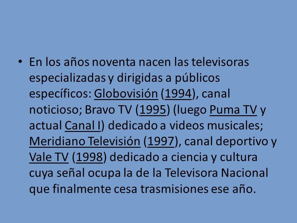 En los años noventa nacen las televisoras especializadas y dirigidas a públicos específicos: Globovisión (1994), canal noticioso; Bravo TV (1995) (lue