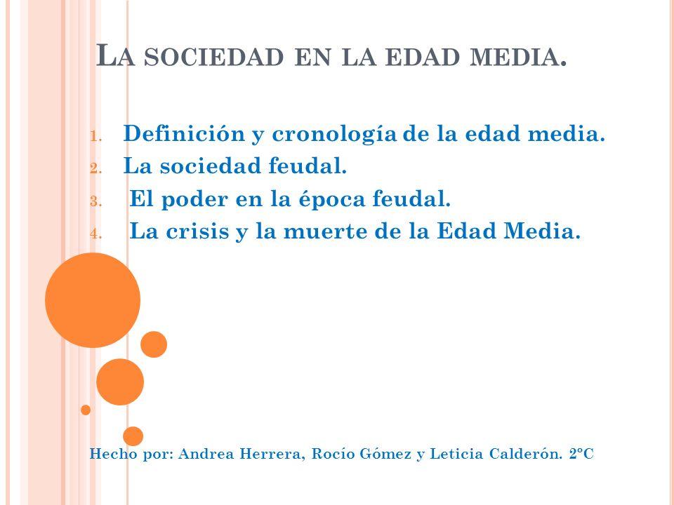 L A SOCIEDAD EN LA EDAD MEDIA. 1. Definición y cronología de la edad media. 2. La sociedad feudal. 3. El poder en la época feudal. 4. La crisis y la m