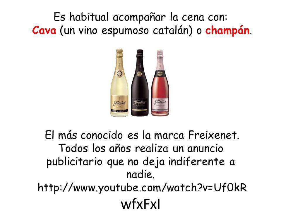 Es habitual acompañar la cena con: Cava (un vino espumoso catalán) o champán. El más conocido es la marca Freixenet. Todos los años realiza un anuncio