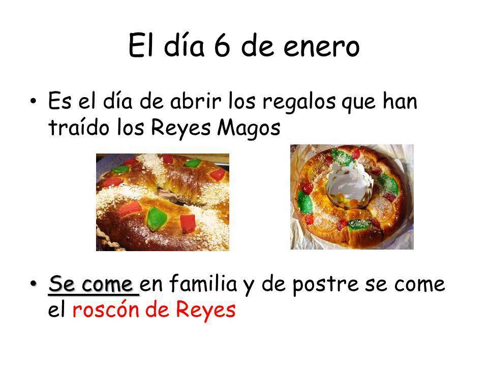 El día 6 de enero Es el día de abrir los regalos que han traído los Reyes Magos Se come Se come en familia y de postre se come el roscón de Reyes