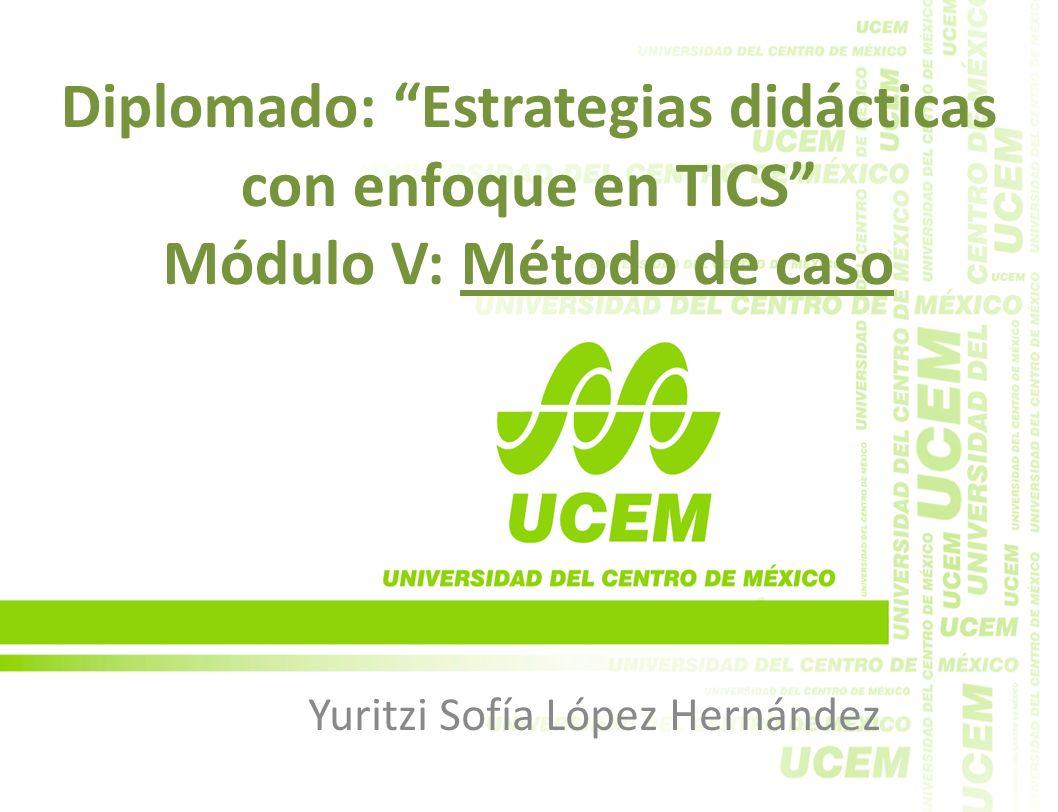 Diplomado: Estrategias didácticas con enfoque en TICS Módulo V: Método de caso Yuritzi Sofía López Hernández