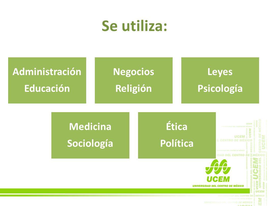 Se utiliza: Administración Educación Negocios Religión Leyes Psicología Medicina Sociología Ética Política