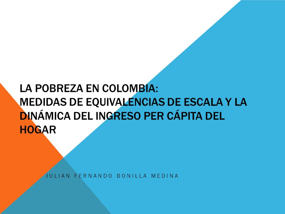 LA POBREZA EN COLOMBIA: MEDIDAS DE EQUIVALENCIAS DE ESCALA Y LA DINÁMICA DEL INGRESO PER CÁPITA DEL HOGAR JULIAN FERNANDO BONILLA MEDINA