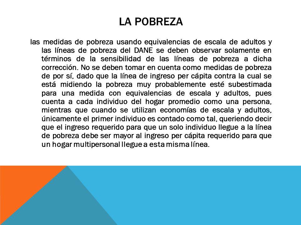 LA POBREZA las medidas de pobreza usando equivalencias de escala de adultos y las líneas de pobreza del DANE se deben observar solamente en términos d