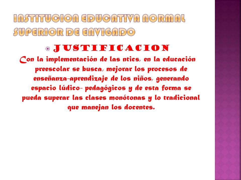 JUSTIFICACION Con la implementación de las ntics, en la educación preescolar se busca, mejorar los procesos de enseñanza-aprendizaje de los niños, gen