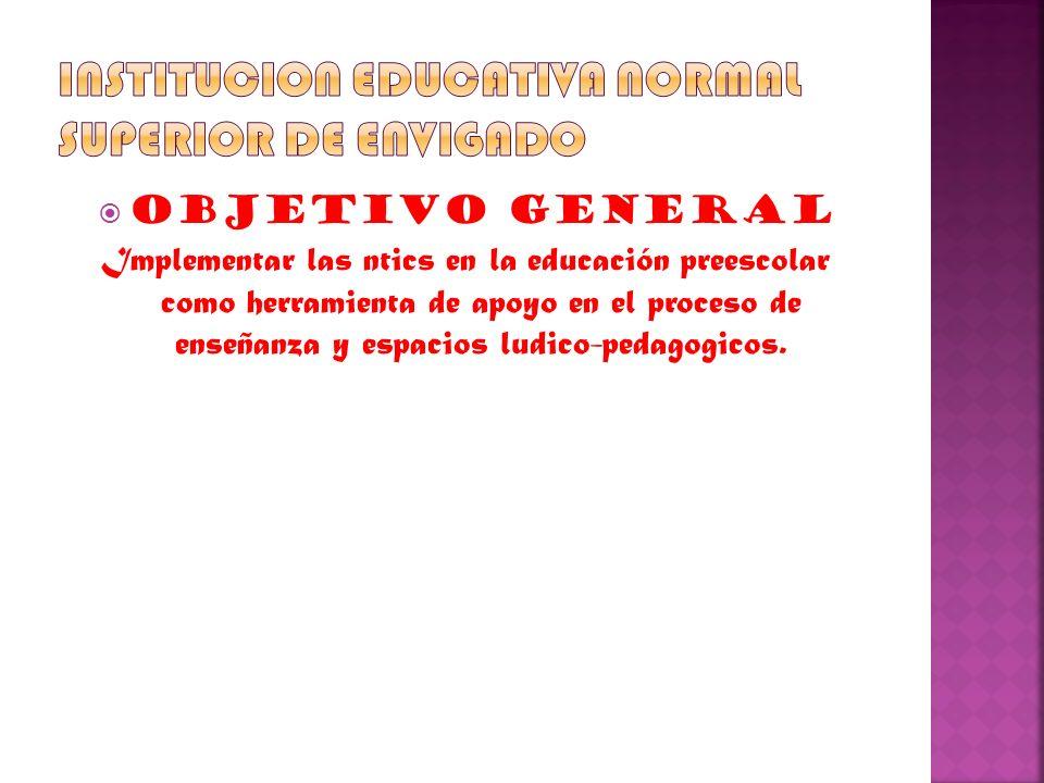 OBJETIVO GENERAL Implementar las ntics en la educación preescolar como herramienta de apoyo en el proceso de enseñanza y espacios ludico-pedagogicos.