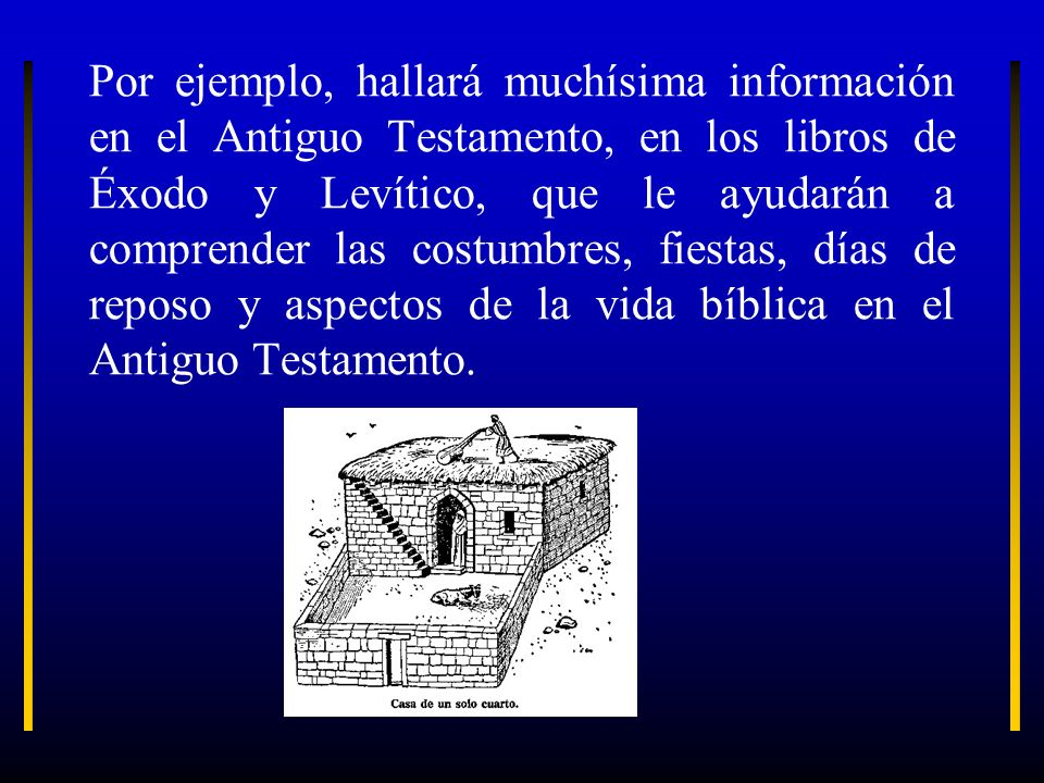Por ejemplo, hallará muchísima información en el Antiguo Testamento, en los libros de Éxodo y Levítico, que le ayudarán a comprender las costumbres, f