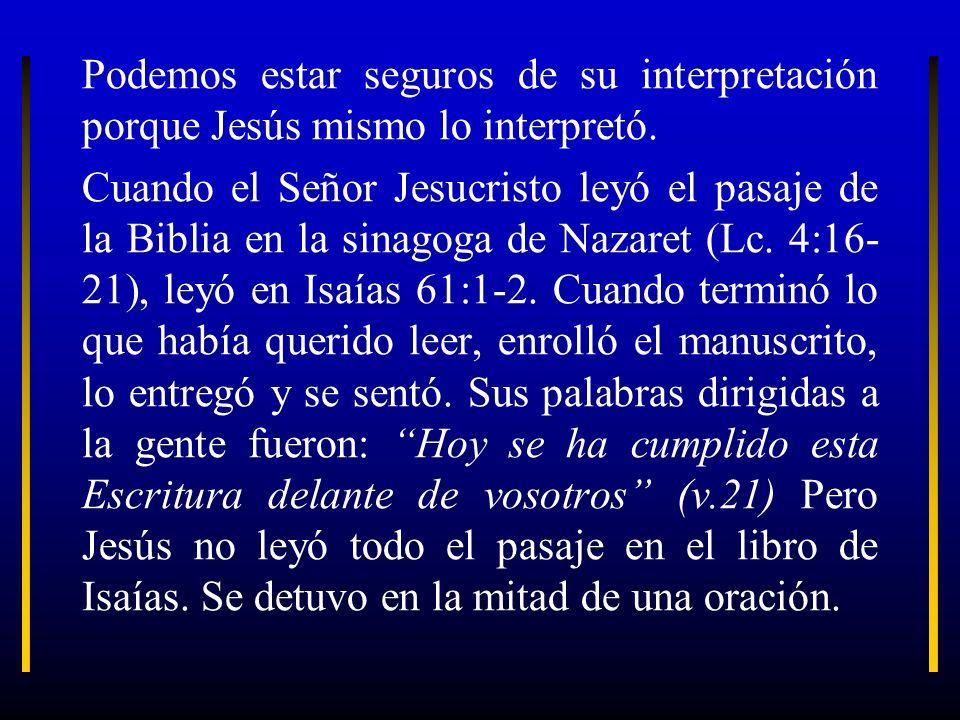 Podemos estar seguros de su interpretación porque Jesús mismo lo interpretó. Cuando el Señor Jesucristo leyó el pasaje de la Biblia en la sinagoga de