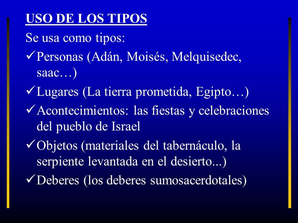 USO DE LOS TIPOS Se usa como tipos: Personas (Adán, Moisés, Melquisedec, saac…) Lugares (La tierra prometida, Egipto…) Acontecimientos: las fiestas y