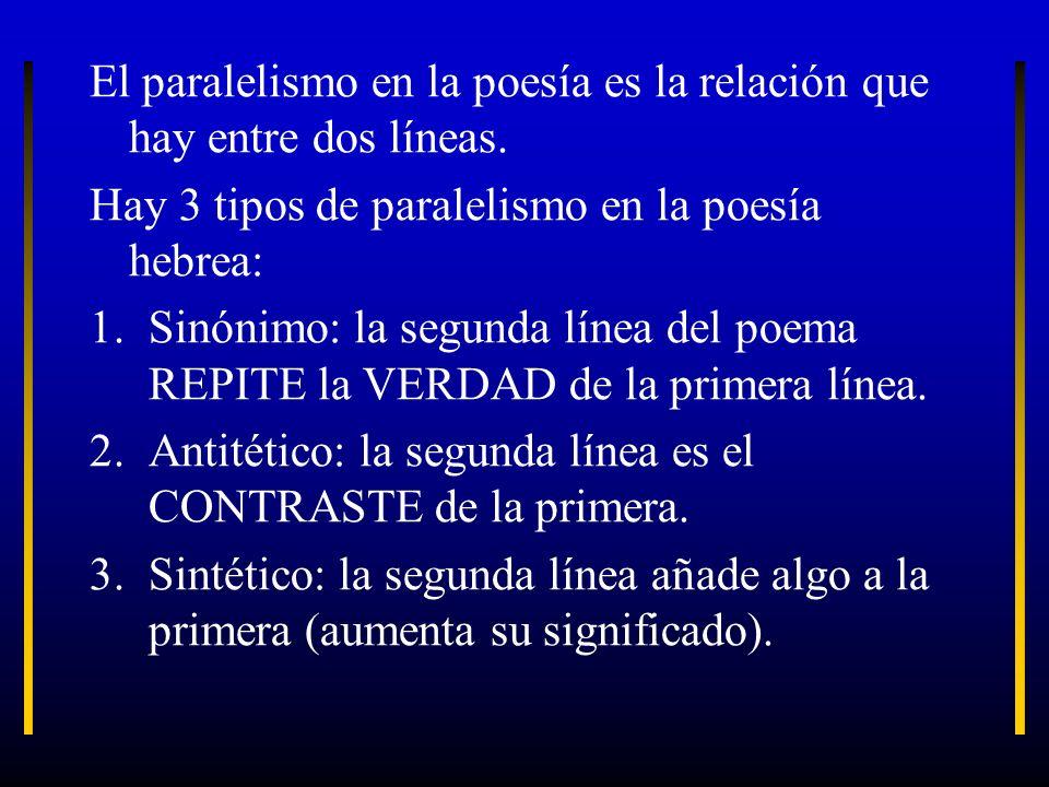 El paralelismo en la poesía es la relación que hay entre dos líneas. Hay 3 tipos de paralelismo en la poesía hebrea: 1.Sinónimo: la segunda línea del