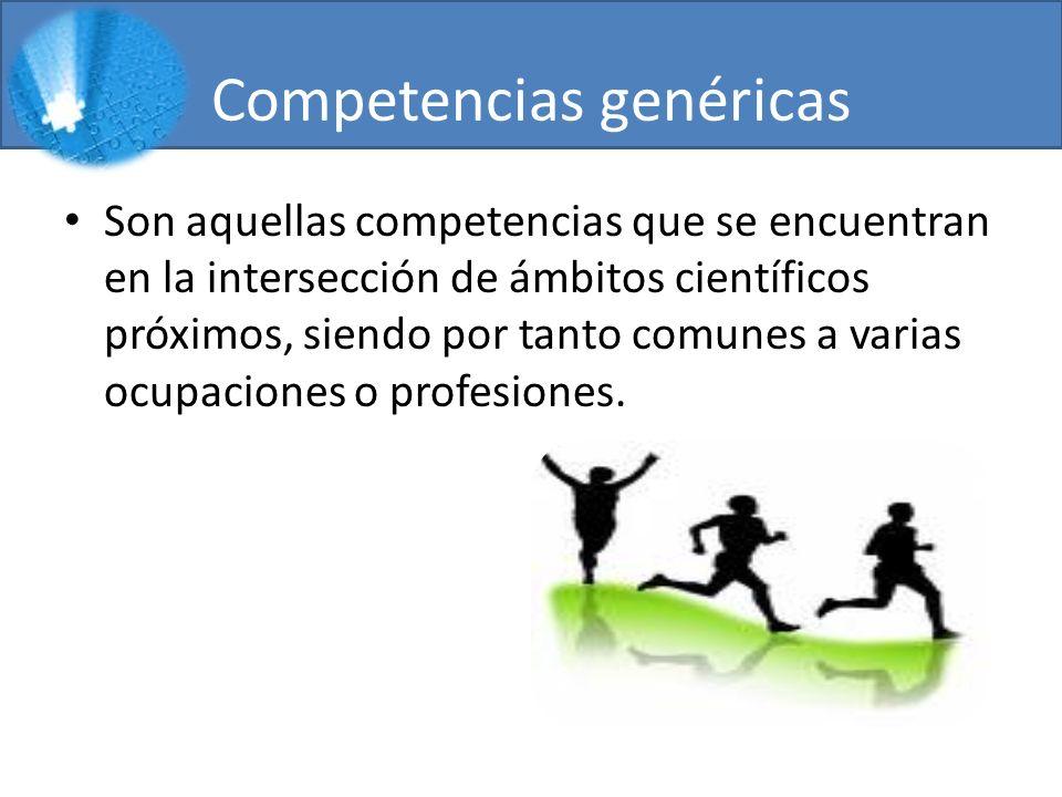 Competencias genéricas Son aquellas competencias que se encuentran en la intersección de ámbitos científicos próximos, siendo por tanto comunes a varias ocupaciones o profesiones.