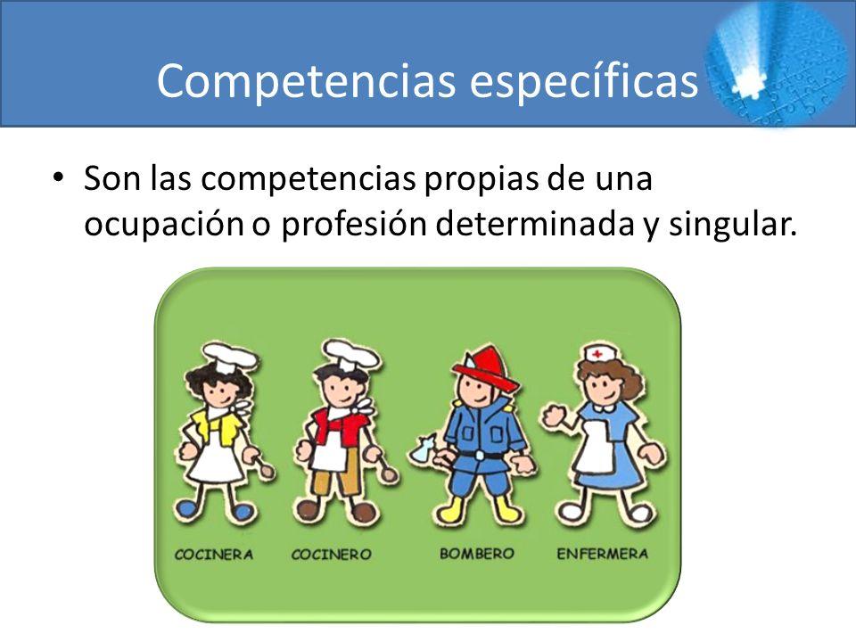 Competencias específicas Son las competencias propias de una ocupación o profesión determinada y singular.