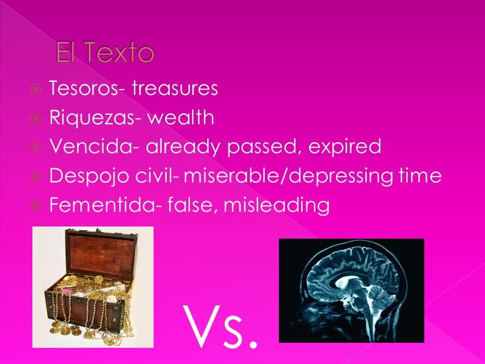 Tesoros- treasures Riquezas- wealth Vencida- already passed, expired Despojo civil- miserable/depressing time Fementida- false, misleading Vs.
