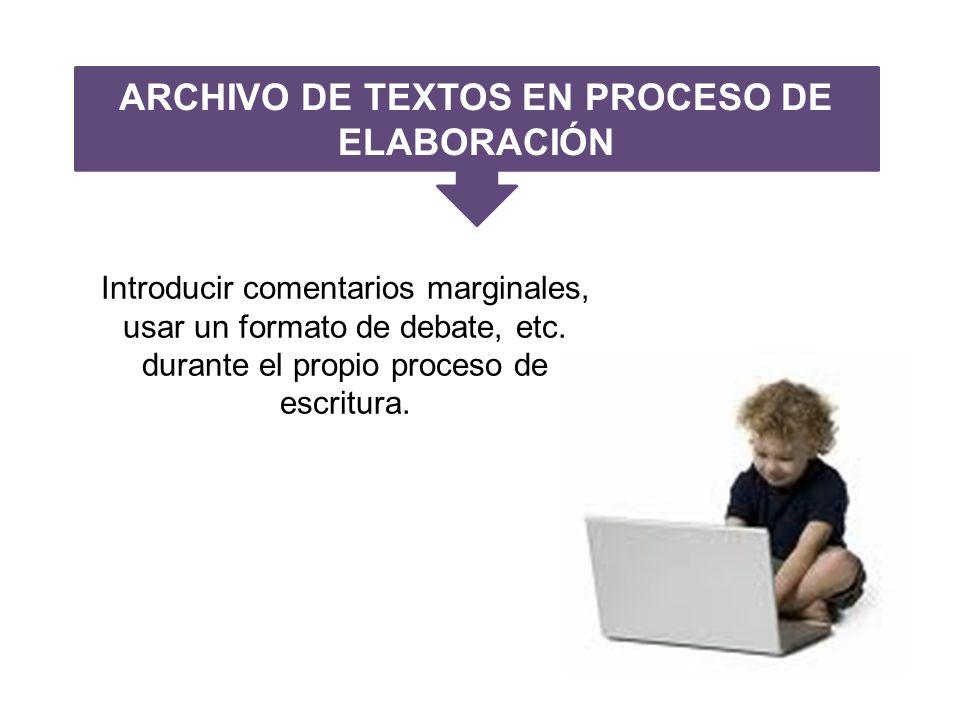 ARCHIVO DE TEXTOS EN PROCESO DE ELABORACIÓN Introducir comentarios marginales, usar un formato de debate, etc.