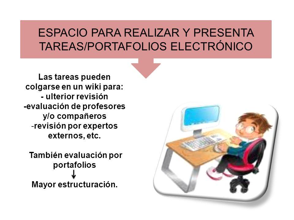 ESPACIO PARA REALIZAR Y PRESENTA TAREAS/PORTAFOLIOS ELECTRÓNICO Las tareas pueden colgarse en un wiki para: - ulterior revisión -evaluación de profesores y/o compañeros - revisión por expertos externos, etc.