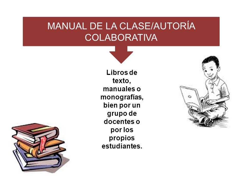 MANUAL DE LA CLASE/AUTORÍA COLABORATIVA Libros de texto, manuales o monografías, bien por un grupo de docentes o por los propios estudiantes.