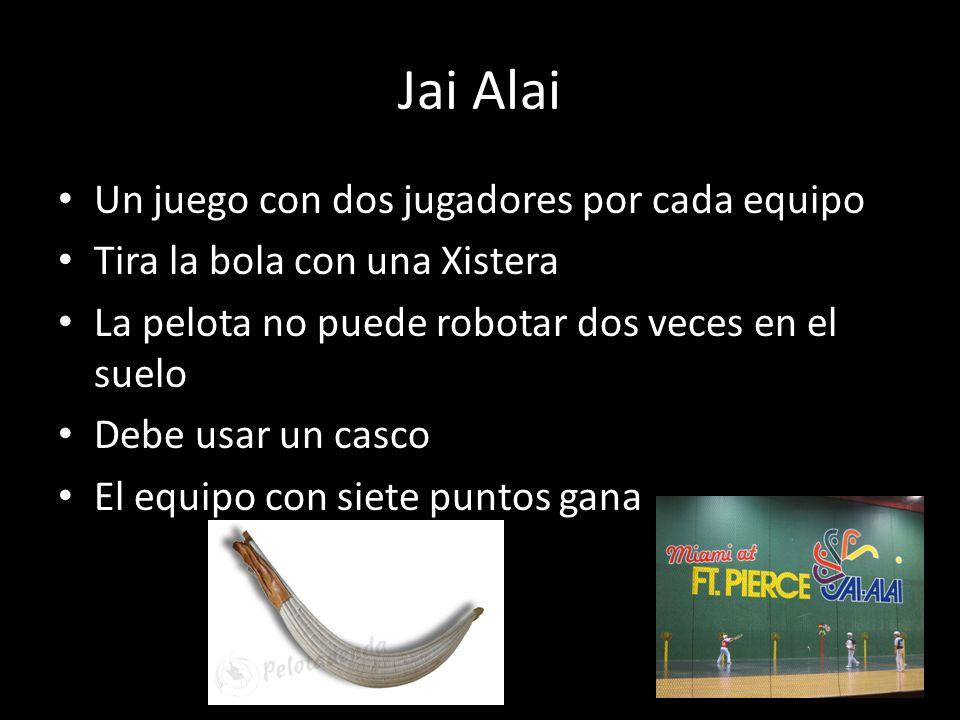 Jai Alai Un juego con dos jugadores por cada equipo Tira la bola con una Xistera La pelota no puede robotar dos veces en el suelo Debe usar un casco E