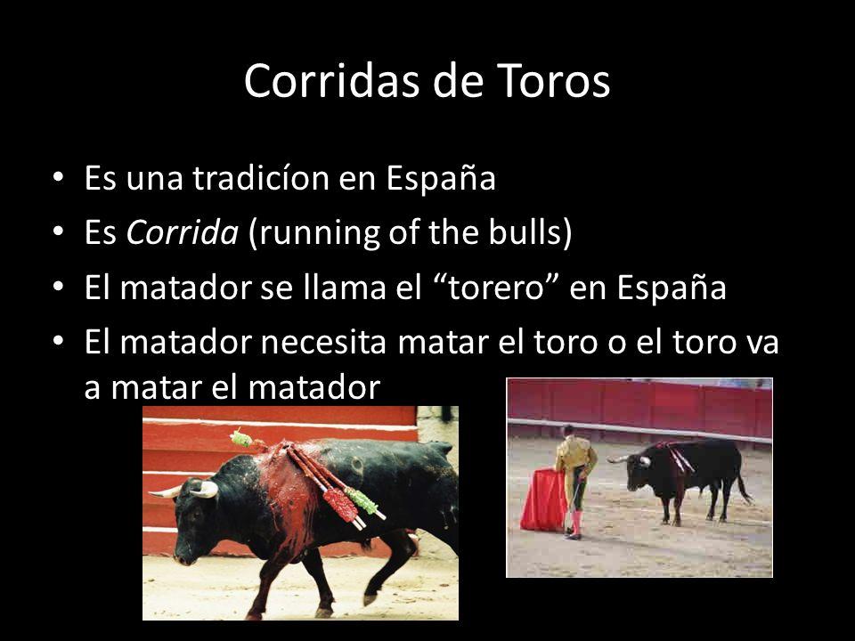 Corridas de Toros Es una tradicíon en España Es Corrida (running of the bulls) El matador se llama el torero en España El matador necesita matar el to