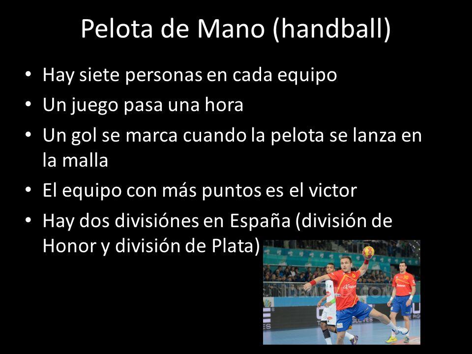 Pelota de Mano (handball) Hay siete personas en cada equipo Un juego pasa una hora Un gol se marca cuando la pelota se lanza en la malla El equipo con
