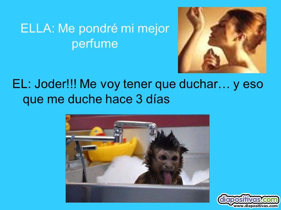 ELLA: Me pondré mi mejor perfume EL: Joder!!.