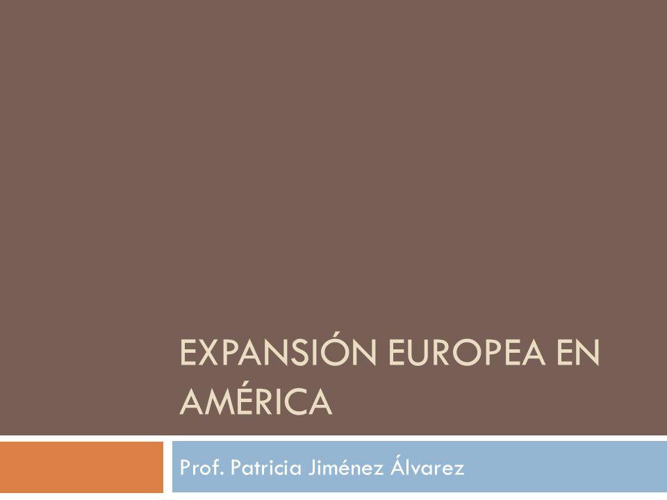 EXPANSIÓN EUROPEA EN AMÉRICA Prof. Patricia Jiménez Álvarez