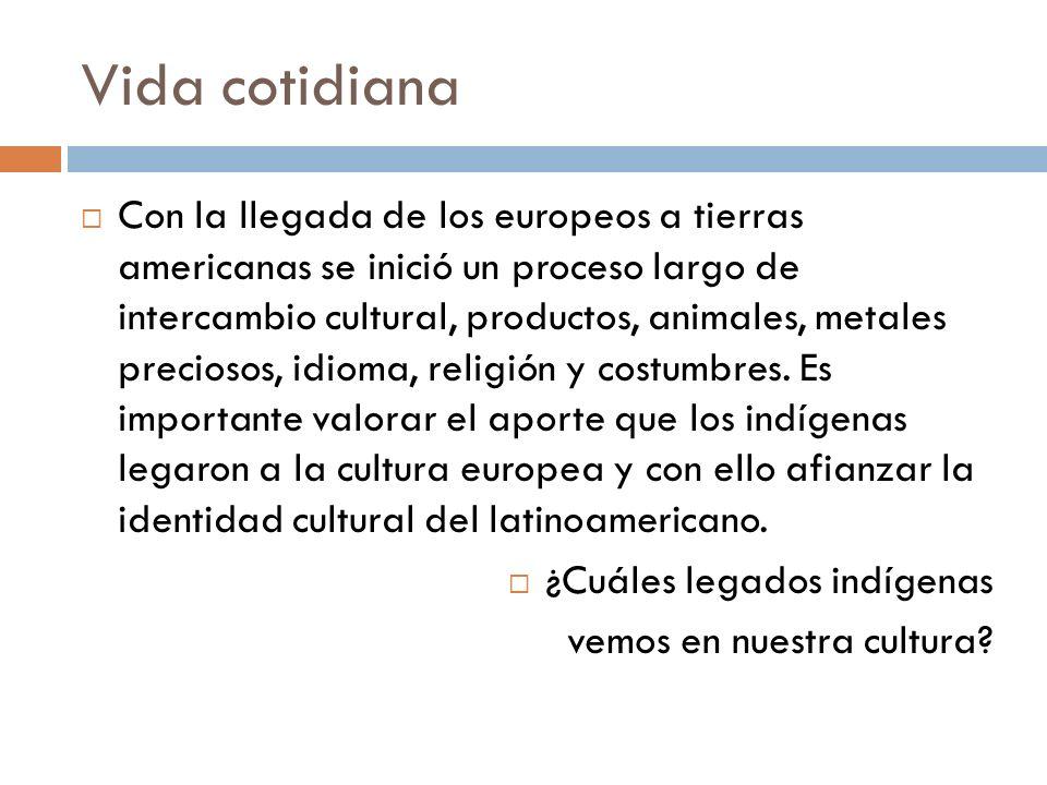 Vida cotidiana Con la llegada de los europeos a tierras americanas se inició un proceso largo de intercambio cultural, productos, animales, metales pr