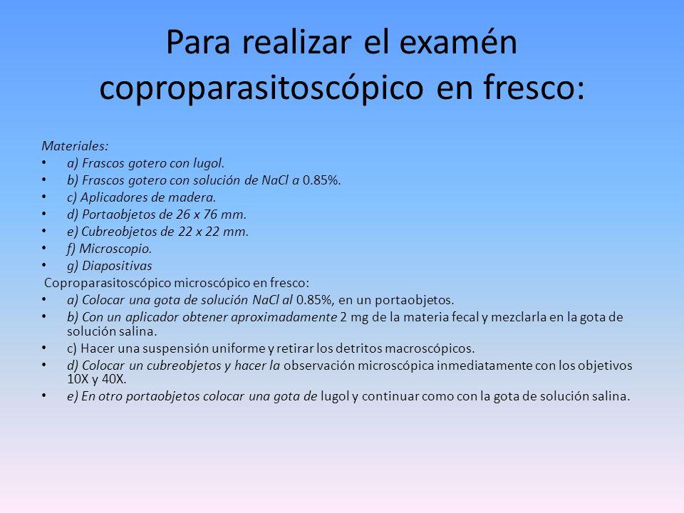 Para realizar el examén coproparasitoscópico en fresco: Materiales: a) Frascos gotero con lugol. b) Frascos gotero con solución de NaCl a 0.85%. c) Ap