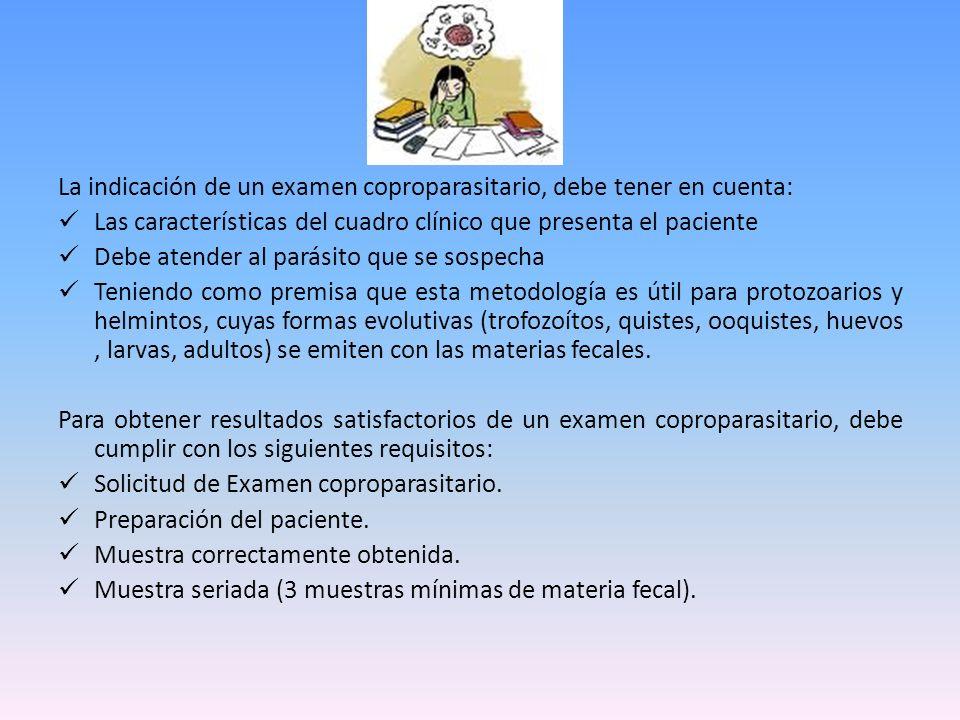 La indicación de un examen coproparasitario, debe tener en cuenta: Las características del cuadro clínico que presenta el paciente Debe atender al par
