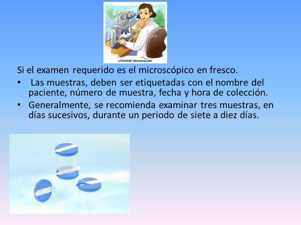 Si el examen requerido es el microscópico en fresco. Las muestras, deben ser etiquetadas con el nombre del paciente, número de muestra, fecha y hora d