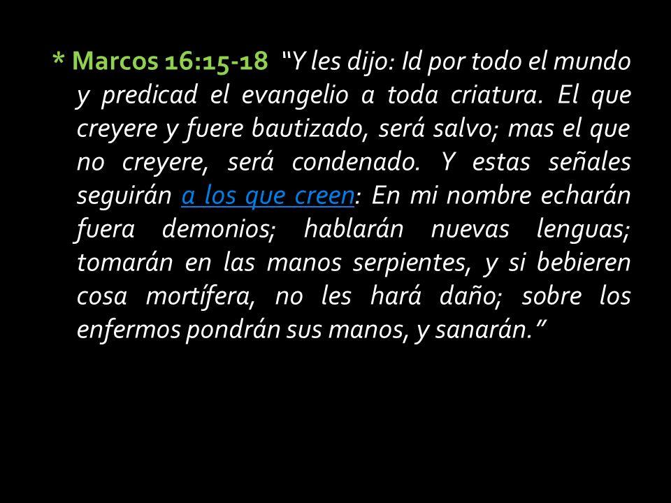 * Marcos 16:15-18 * Marcos 16:15-18 Y les dijo: Id por todo el mundo y predicad el evangelio a toda criatura.