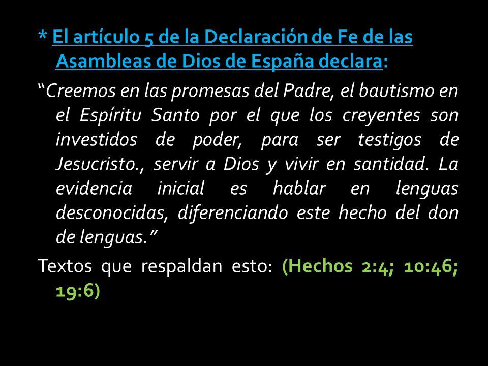 * El artículo 5 de la Declaración de Fe de las Asambleas de Dios de España declara: Creemos en las promesas del Padre, el bautismo en el Espíritu Santo por el que los creyentes son investidos de poder, para ser testigos de Jesucristo., servir a Dios y vivir en santidad.