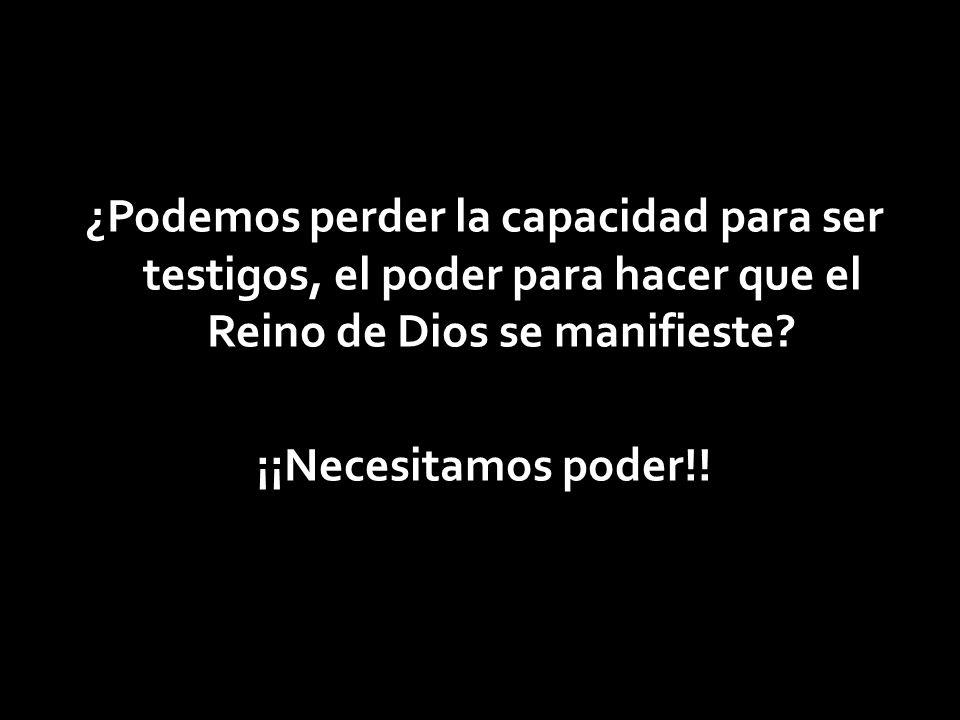 ¿Podemos perder la capacidad para ser testigos, el poder para hacer que el Reino de Dios se manifieste.