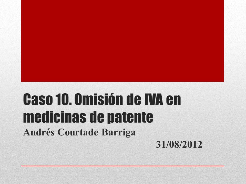 Caso 10. Omisión de IVA en medicinas de patente Andrés Courtade Barriga 31/08/2012
