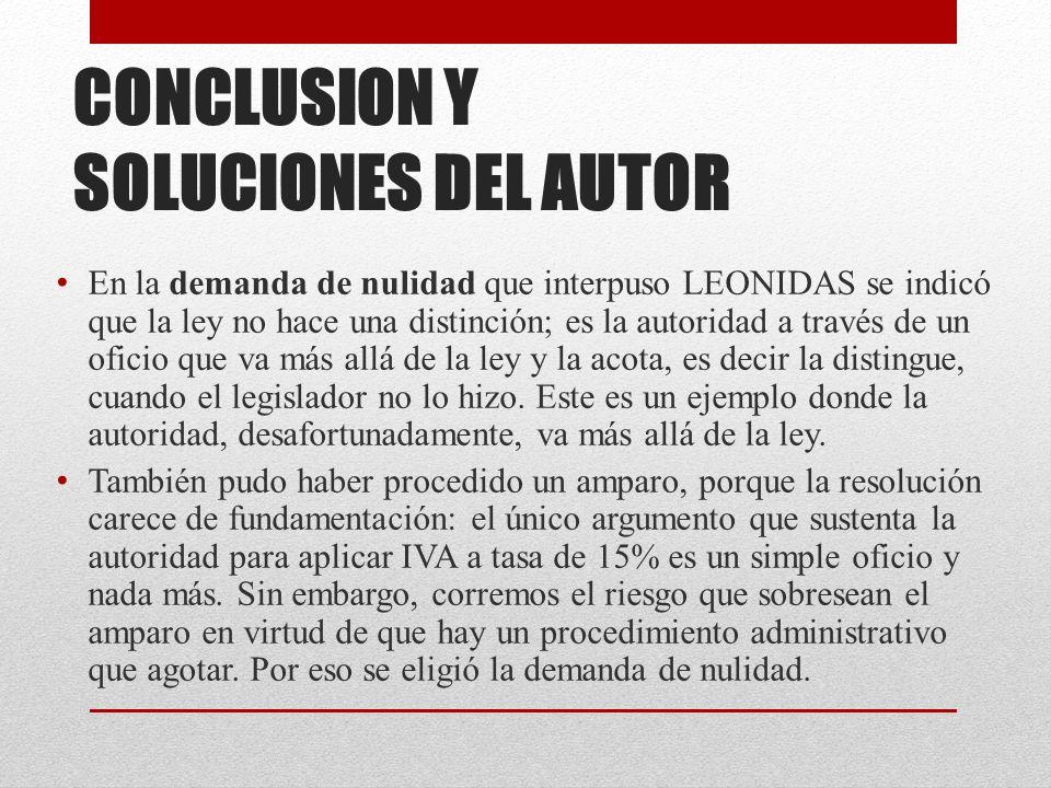 CONCLUSION Y SOLUCIONES DEL AUTOR En la demanda de nulidad que interpuso LEONIDAS se indicó que la ley no hace una distinción; es la autoridad a través de un oficio que va más allá de la ley y la acota, es decir la distingue, cuando el legislador no lo hizo.